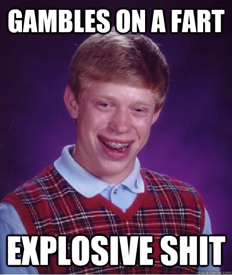Gambles on a fart explosive shit - Gambles on a fart explosive shit  Bad Luck Brian