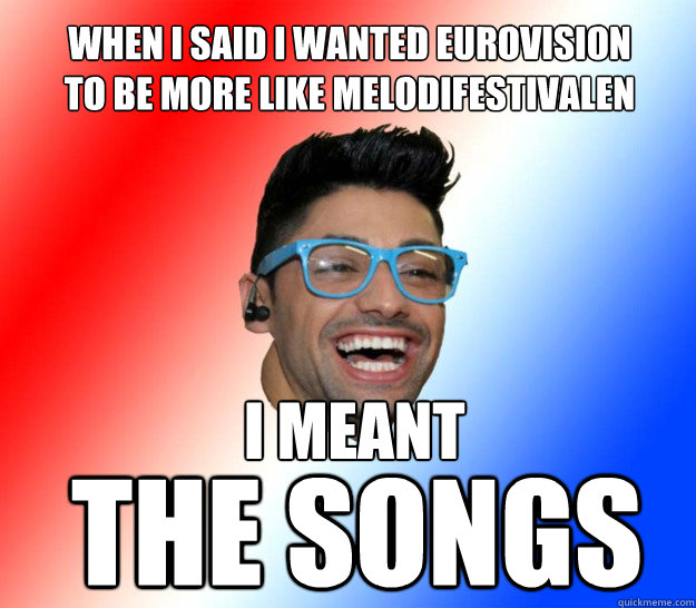 when i said i wanted eurovision to be more like melodifestivalen i meant the songs