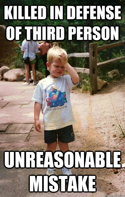 killed in defense of third person unreasonable mistake - killed in defense of third person unreasonable mistake  Regretful Toddler
