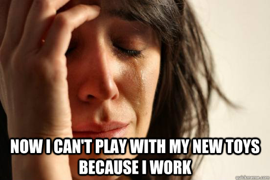 Now I can't play with my new toys because I work -  Now I can't play with my new toys because I work  First World Problems