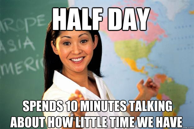 half day  spends 10 minutes talking about how little time we have -  half day  spends 10 minutes talking about how little time we have  Unhelpful High School Teacher