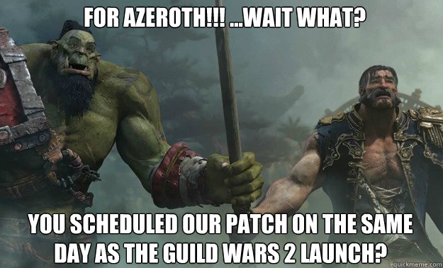 For Azeroth!!! ...wait What? you scheduled our patch on the same day as the guild wars 2 launch? - For Azeroth!!! ...wait What? you scheduled our patch on the same day as the guild wars 2 launch?  For Azeroth