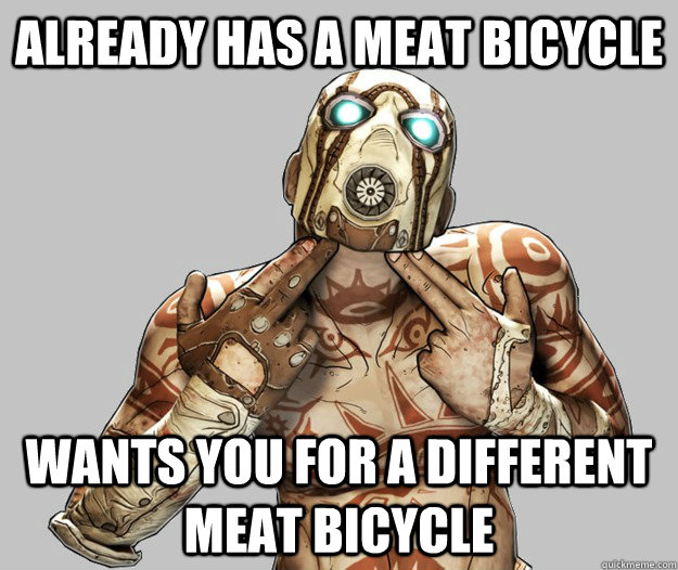 Already has a meat bicycle wants you for a different meat bicycle - Already has a meat bicycle wants you for a different meat bicycle  Scumbag Psycho