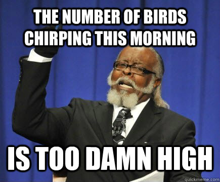 The number of birds chirping this morning is too damn high - The number of birds chirping this morning is too damn high  Too Damn High