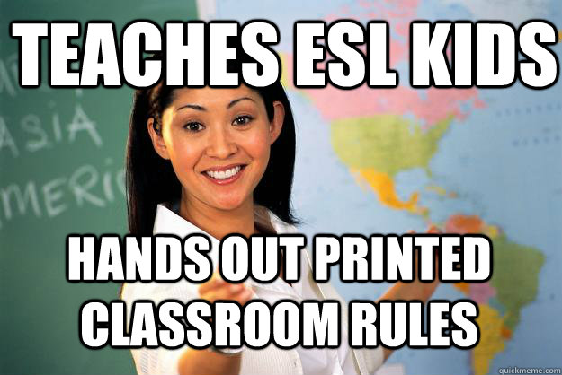 ba4fa7e0e95d89263db9e64b71216565b3e8a9afd9f4ffe831bbce8f8a024573 teaches esl kids hands out printed classroom rules unhelpful,Esl Meme