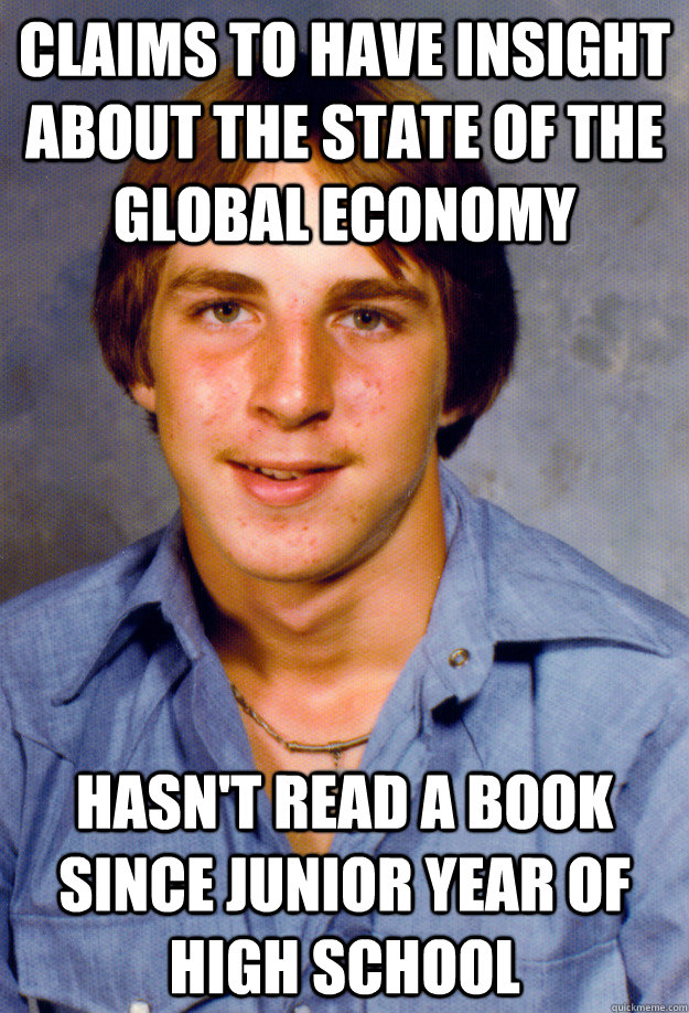 claims to have insight about the state of the global economy hasn't read a book since junior year of high school - claims to have insight about the state of the global economy hasn't read a book since junior year of high school  Old Economy Steven