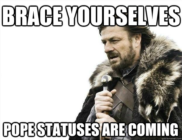 Brace yourselves pope statuses are coming - Brace yourselves pope statuses are coming  BRACEYOSELVES