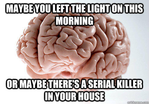 Maybe you left the light on this morning Or maybe there's a serial killer in your house - Maybe you left the light on this morning Or maybe there's a serial killer in your house  Scumbag Brain