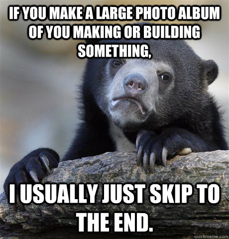 If you make a large photo album of you making or building something, I usually just skip to the end. - If you make a large photo album of you making or building something, I usually just skip to the end.  Confession Bear