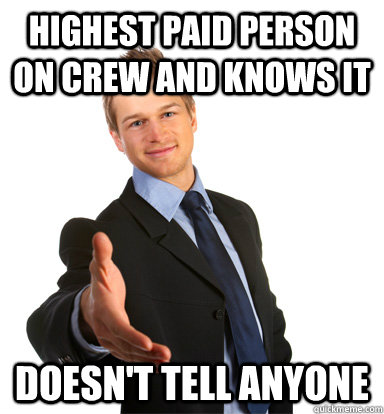 Highest paid person On crew and knows iT Doesn't tell anyone - Highest paid person On crew and knows iT Doesn't tell anyone  Modest Man mark.