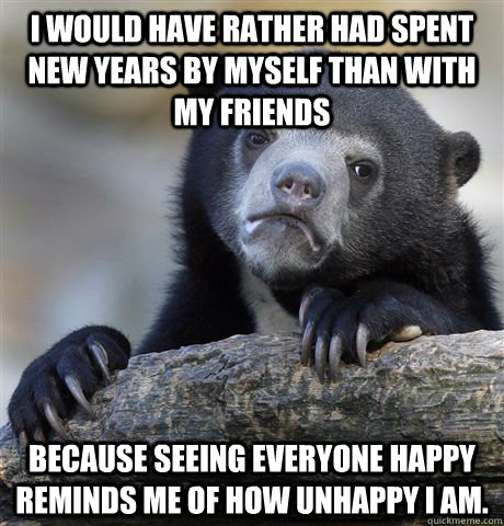 I would have rather had spent New Years by myself than with my friends because seeing everyone happy reminds me of how unhappy I am. - I would have rather had spent New Years by myself than with my friends because seeing everyone happy reminds me of how unhappy I am.  Confession Bear
