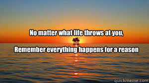 No matter what life throws at you,   Remember everything happens for a reason