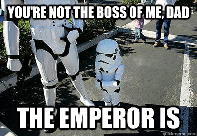 ba64e8a62ebcf1c710133151b6b3debefbe2159594c704a360c1ae08be154c8f you're not the boss of me, dad the emperor is uncooperative,You Re Not The Boss Of Me Meme