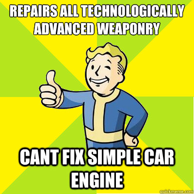 repairs all technologically advanced weaponry cant fix simple car engine - repairs all technologically advanced weaponry cant fix simple car engine  Fallout new vegas