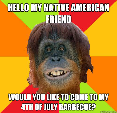 Hello my Native American Friend Would you like to come to my 4th of July Barbecue?  Culturally Oblivious Orangutan