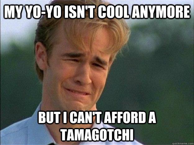 My yo-yo isn't cool anymore but i can't afford a tamagotchi
