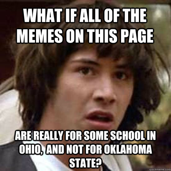 What if all of the memes on this page Are really for some school in ohio,  and not for Oklahoma state?  conspiracy keanu
