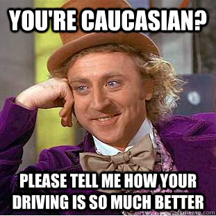 You're caucasian? Please tell me how your driving is so much better - You're caucasian? Please tell me how your driving is so much better  Misc