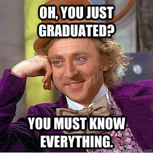 Oh, You just graduated? You must know everything.
