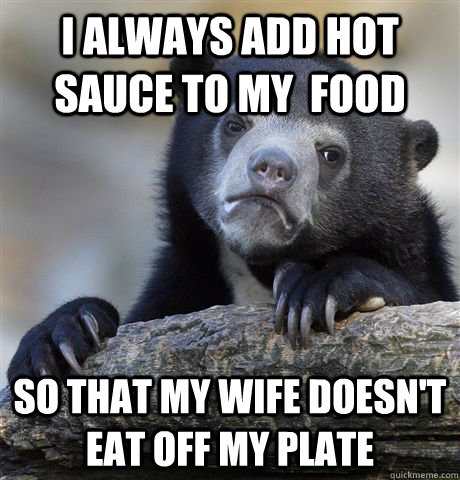 i always add hot sauce to my  food so that my wife doesn't eat off my plate - i always add hot sauce to my  food so that my wife doesn't eat off my plate  Confession Bear