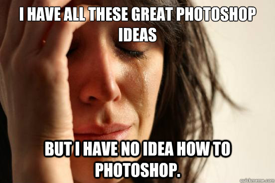 I have all these great Photoshop ideas but i have no idea how to Photoshop. - I have all these great Photoshop ideas but i have no idea how to Photoshop.  First World Problems