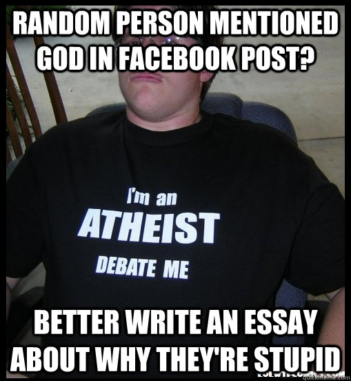 random person mentioned god in facebook post? better write an essay about why they're stupid - random person mentioned god in facebook post? better write an essay about why they're stupid  Scumbag Atheist