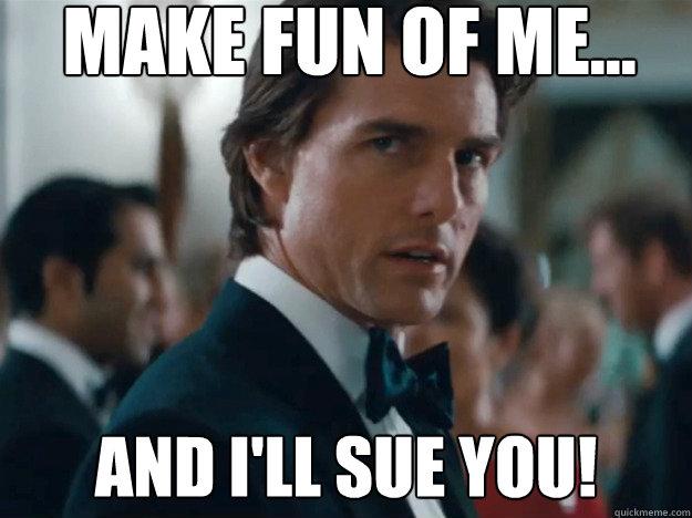 Make fun of me... and I'll sue you!