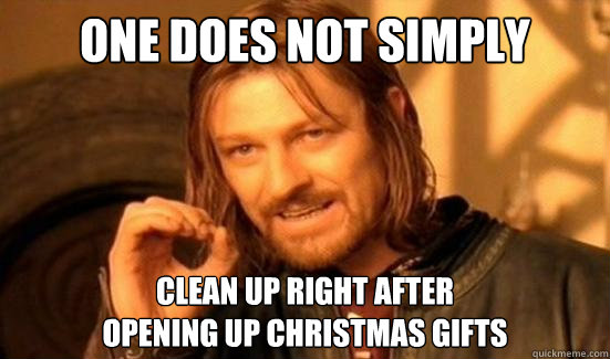 One Does Not Simply Clean Up Right After  Opening Up Christmas Gifts - One Does Not Simply Clean Up Right After  Opening Up Christmas Gifts  Misc