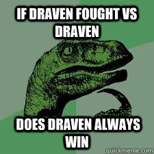 if draven fought vs draven   does draven always win  Bo Philosorapter