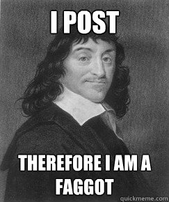 I post therefore I am a faggot - I post therefore I am a faggot  Misc