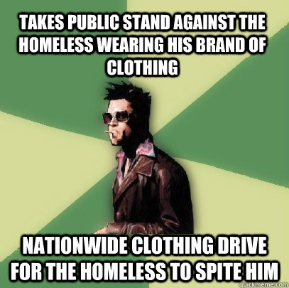 takes public stand against the homeless wearing his brand of clothing nationwide clothing drive for the homeless to spite him  Helpful Tyler Durden