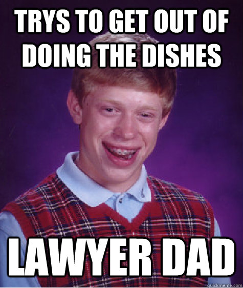 trys to get out of doing the dishes lawyer dad - trys to get out of doing the dishes lawyer dad  Bad Luck Brian