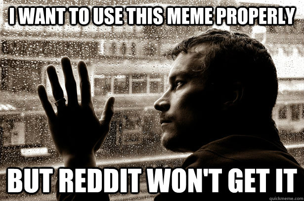 I want to use this meme properly But reddit won't get it