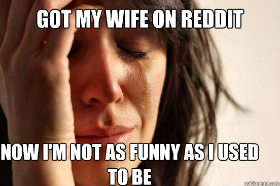 Got my wife on Reddit  Now I'm not as funny as I used to be  - Got my wife on Reddit  Now I'm not as funny as I used to be   First World Problems