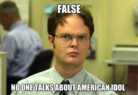 false no one talks about american idol - false no one talks about american idol  Dwight