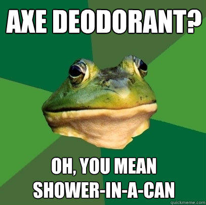 Axe deodorant? Oh, you mean shower-in-a-can - Axe deodorant? Oh, you mean shower-in-a-can  Foul Bachelor Frog
