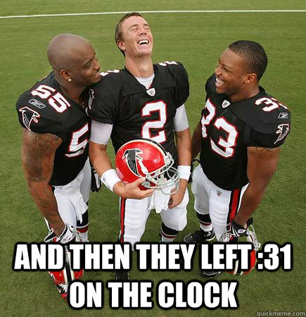 and then they left :31 on the clock -  and then they left :31 on the clock  Matt Ryan Laughing
