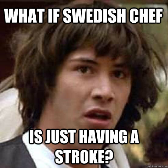 ba7f6a3302c69a4987aaea3ebdf9be39db057429bf010824677e21daeed56516 what if swedish chef is just having a stroke? conspiracy keanu