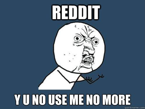 reddit y u no use me no more  Y U No