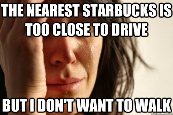 The nearest Starbucks is too close to drive But I don't want to walk - The nearest Starbucks is too close to drive But I don't want to walk  First World Problems