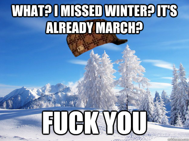 What? I missed winter? It's already March? fuck you