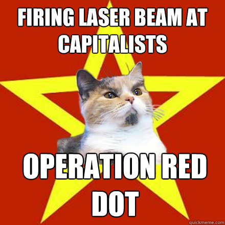 firing laser beam at capitalists operation red dot - firing laser beam at capitalists operation red dot  Lenin Cat