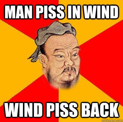man piss in wind wind piss back - man piss in wind wind piss back  Confucius says
