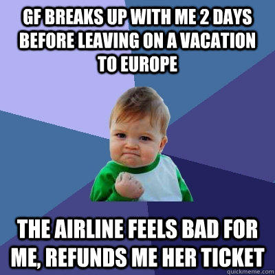 GF breaks up with me 2 days before leaving on a vacation to Europe the airline feels bad for me, refunds me her ticket - GF breaks up with me 2 days before leaving on a vacation to Europe the airline feels bad for me, refunds me her ticket  Success Kid