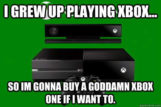 I grew up playing xbox... So im gonna buy a goddamn xbox one if i want to. - I grew up playing xbox... So im gonna buy a goddamn xbox one if i want to.  Misc