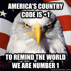 America's Country Code is +1 To remind the world we are number 1