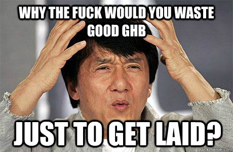 why the fuck would you waste good ghb just to get laid? - why the fuck would you waste good ghb just to get laid?  EPIC JACKIE CHAN