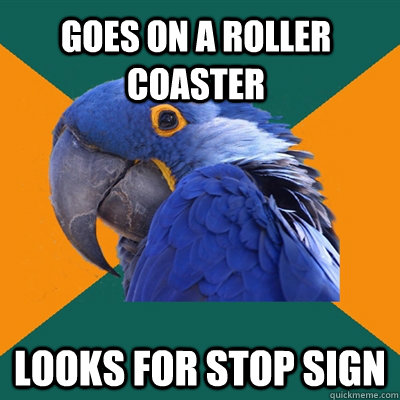 Goes on a roller coaster looks for stop sign - Goes on a roller coaster looks for stop sign  Paranoid Parrot