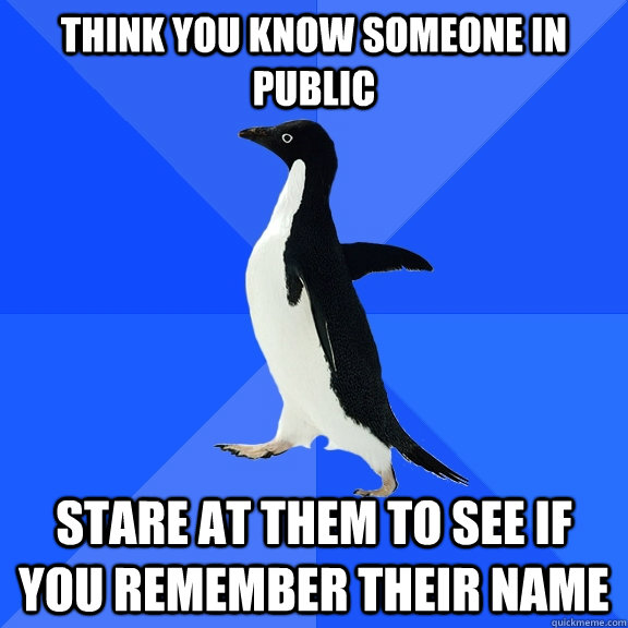 Think you know someone in public Stare at them to see if you remember their name - Think you know someone in public Stare at them to see if you remember their name  Socially Awkward Penguin