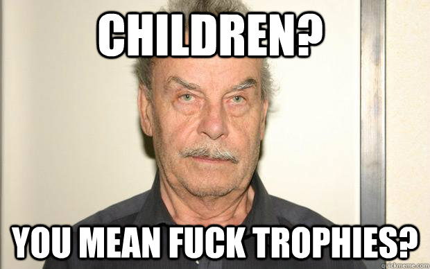 Children? You mean fuck trophies?